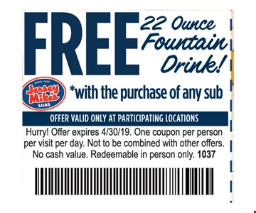 Free 22 ounce fountain drink with the purchase of any sub. Offer valid only at participating locations. Hurry! Offer expires 4/30/19. One coupon per person per visit per day. Not to be combined with other offers. No cash value. Redeemable in person only. 1037