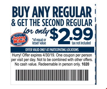 Buy any regular & get the second regular for only $2.99 tax not included. Offer valid only at participating locations. Hurry! Offer expires 4/30/19. One coupon per person per visit per day. Not to be combined with other offers. No cash value. Redeemable in person only. 1020