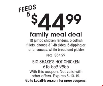 $44.99 family meal deal - 10 jumbo chicken tenders, 5 catfish fillets, choose 3 1-lb sides, 5 dipping or tartar sauces, white bread and pickles. Reg. $54.97 - Feeds 5. With this coupon. Not valid with other offers. Expires 5-10-19. Go to LocalFlavor.com for more coupons.