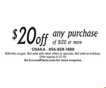$20 off any purchase of $120 or more. With this coupon. Not valid with other offers or specials. Not valid on holidays. Offer expires 4-12-19. Go to LocalFlavor.com for more coupons.