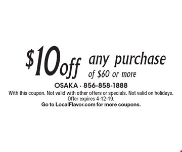 $10 off any purchase of $60 or more. With this coupon. Not valid with other offers or specials. Not valid on holidays. Offer expires 4-12-19. Go to LocalFlavor.com for more coupons.