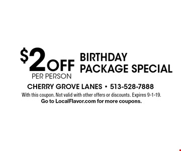 $2 Off per person Birthday Package Special. With this coupon. Not valid with other offers or discounts. Expires 6-1-19. Go to LocalFlavor.com for more coupons.