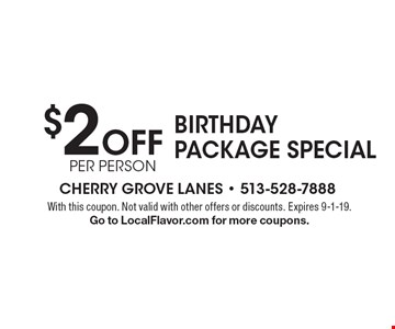 $2 Off per person Birthday Package Special. With this coupon. Not valid with other offers or discounts. Expires 9-1-19. Go to LocalFlavor.com for more coupons.