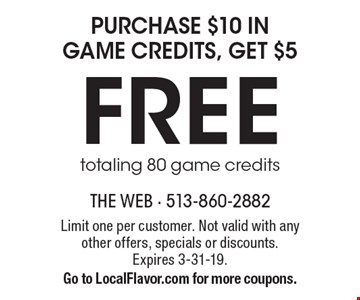 Purchase $10 in game credits, get $5 Free. Totaling 80 game credits. Limit one per customer. Not valid with any other offers, specials or discounts. Expires 3-31-19. Go to LocalFlavor.com for more coupons.
