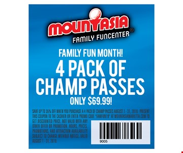 Family fun month! 4 pack of champ passes only $69.99. Save up to 35% off when you purchase a 4 pack of champ passes August 1 - 31, 2019. Present this coupon to the cashier or enter promo code