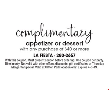 Complimentary appetizer or dessert with any purchase of $40 or more. With this coupon. Must present coupon before ordering. One coupon per party. Dine in only. Not valid with other offers, discounts, gift certificates or Thursday Margarita Special. Valid at Clifton Park location only. Expires 4-5-19.