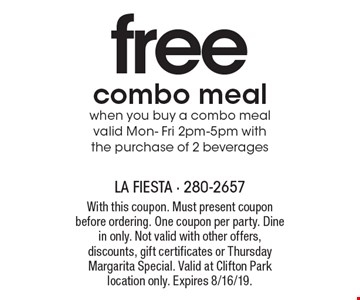 free combo meal when you buy a combo meal valid Mon- Fri 2pm-5pm with the purchase of 2 beverages. With this coupon. Must present coupon before ordering. One coupon per party. Dine in only. Not valid with other offers, discounts, gift certificates or Thursday Margarita Special. Valid at Clifton Park location only. Expires 8/16/19.