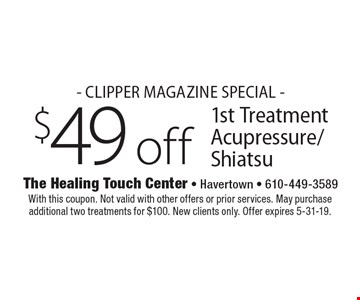 - Clipper Magazine Special - $49 off 1st Treatment Acupressure/Shiatsu. With this coupon. Not valid with other offers or prior services. May purchase additional two treatments for $100. New clients only. Offer expires 5-31-19.
