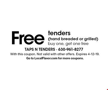 Free tenders (hand breaded or grilled). Buy one, get one free. With this coupon. Not valid with other offers. Expires 4-12-19. Go to LocalFlavor.com for more coupons.