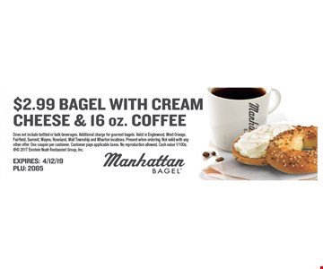 $2.99 bagel with cream cheese 2 & 16 oz. coffee. Does not include bottled or bulk beverages. Additional charge for gourmet bagels. Valid in Englewood, West Orange, Fairfield, Summit, Wayne, Roseland, Wall Township and Wharton locations. Present when ordering. Not valid with any other offer. One coupon per customer. Customer pays applicable taxes. No reproduction allowed. Cash value 1/100¢. 2017 Einstein Noah Restaurant Group, Inc. Expires 4/12/19. PLU: 2085