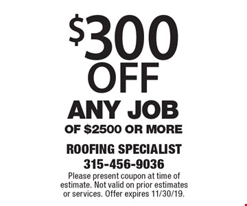 $300 off any job of $2500 or more. Please present coupon at time of estimate. Not valid on prior estimates or services. Offer expires 11/30/19.