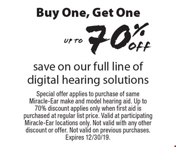 Buy One, Get One off 70% Up to save on our full line of digital hearing solutions. Special offer applies to purchase of same Miracle-Ear make and model hearing aid. Up to 70% discount applies only when first aid is purchased at regular list price. Valid at participating Miracle-Ear locations only. Not valid with any other discount or offer. Not valid on previous purchases. Expires 12/30/19.