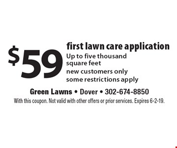 $59 first lawn care application. Up to five thousand square feet new customers only some restrictions apply. With this coupon. Not valid with other offers or prior services. Expires 6-2-19.