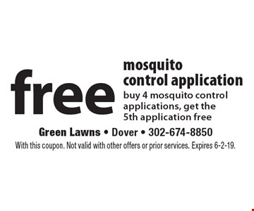Free mosquito control application. Buy 4 mosquito control applications, get the 5th application free. With this coupon. Not valid with other offers or prior services. Expires 6-2-19.