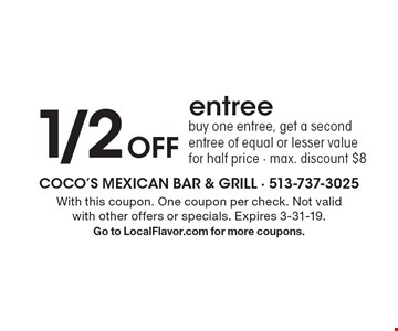 1/2 Off entree buy one entree, get a second entree of equal or lesser value for half price - max. discount $8. With this coupon. One coupon per check. Not valid with other offers or specials. Expires 3-31-19. Go to LocalFlavor.com for more coupons.