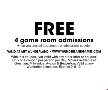 FREE 4 game room admissions when you present this coupon at admissions counter. With this coupon. Not valid with any other offer or coupon. Only one coupon per person per day. Movies available at Gresham, Milwaukie, Avalon & Beaverton. Valid at any Wunderland location. Expires 9-6-19.