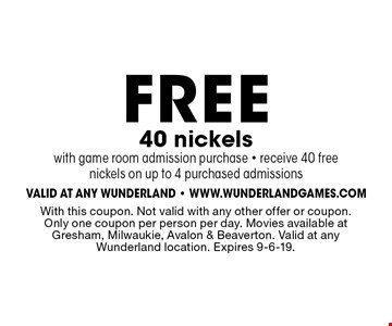 FREE 40 nickels with game room admission purchase - receive 40 free nickels on up to 4 purchased admissions. With this coupon. Not valid with any other offer or coupon. Only one coupon per person per day. Movies available at Gresham, Milwaukie, Avalon & Beaverton. Valid at any Wunderland location. Expires 9-6-19.