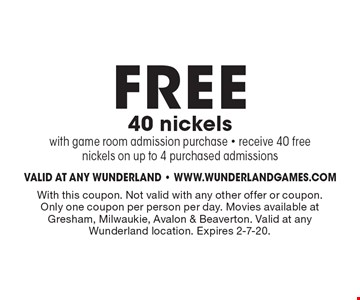 FREE 40 nickels with game room admission purchase - receive 40 free nickels on up to 4 purchased admissions. With this coupon. Not valid with any other offer or coupon. Only one coupon per person per day. Movies available at Gresham, Milwaukie, Avalon & Beaverton. Valid at any Wunderland location. Expires 2-7-20.