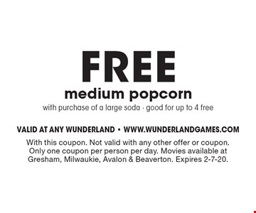 FREE medium popcorn with purchase of a large soda - good for up to 4 free. With this coupon. Not valid with any other offer or coupon. Only one coupon per person per day. Movies available at Gresham, Milwaukie, Avalon & Beaverton. Expires 2-7-20.