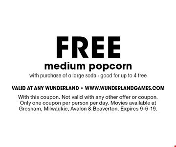 FREE medium popcorn with purchase of a large soda. Good for up to 4 free. With this coupon. Not valid with any other offer or coupon. Only one coupon per person per day. Movies available at Gresham, Milwaukie, Avalon & Beaverton. Expires 9-6-19.