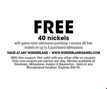 FREE 40 nickels with game room admission purchase. Receive 40 free nickels on up to 4 purchased admissions. With this coupon. Not valid with any other offer or coupon. Only one coupon per person per day. Movies available at Gresham, Milwaukie, Avalon & Beaverton. Valid at any Wunderland location. Expires 9/6/19.