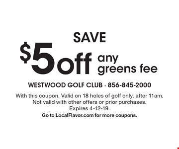 SAVE $5 off any greens fee. With this coupon. Valid on 18 holes of golf only, after 11am. Not valid with other offers or prior purchases. Expires 4-12-19. Go to LocalFlavor.com for more coupons.