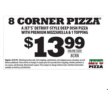 8 Corner pizza $13.99 A Jet's Detroit-style deep dish pizza with premium mozzarella & 1 topping. Online code 8CRN. Expires 4/15/19. Wheeling location only. Extra toppings, substitutions, extra dipping sauces, dressings, tax and delivery additional. There will be no changes in coupon price for any reduction in toppings, whether premium or not, sauces, and dressings. Must present coupon Prices subject to change without notice Nutrition information available at JetsPizza.com/Nutrition