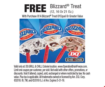 FREE Blizzard Treat (12, 16 Or 21 Oz.) With Purchase Of A Blizzard Treat Of Equal Or Greater Value. Valid only at: DQ GRILL & CHILL Colonie location. www.OperationBrainFreeze.com. Limit one coupon per customer, per visit. Not valid with other offers, promotions, or discounts. Void if altered, copied, sold, exchanged or where restricted by law. No cash value. Plus tax is applicable. All trademarks owned or licensed by Am. D.Q. Corp. 2018. , TM, and 2018 O.J. of Am. Expires 5-31-19.