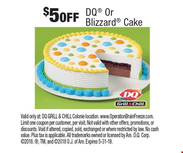 $5 OFF DQ Or Blizzard Cake. Valid only at: DQ GRILL & CHILL Colonie location. www.OperationBrainFreeze.com. Limit one coupon per customer, per visit. Not valid with other offers, promotions, or discounts. Void if altered, copied, sold, exchanged or where restricted by law. No cash value. Plus tax is applicable. All trademarks owned or licensed by Am. D.Q. Corp. 2018. , TM, and 2018 O.J. of Am. Expires 5-31-19.