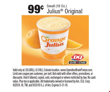99¢ Small (16 Oz.) Julius Original. Valid only at: DQ GRILL & CHILL Colonie location. www.OperationBrainFreeze.com. Limit one coupon per customer, per visit. Not valid with other offers, promotions, or discounts. Void if altered, copied, sold, exchanged or where restricted by law. No cash value. Plus tax is applicable. All trademarks owned or licensed by Am. D.Q. Corp. 2018. , TM, and 2018 O.J. of Am. Expires 5-31-19.