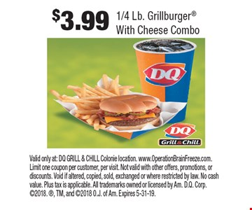 $3.99 1/4 Lb. Grillburger With Cheese Combo. Valid only at: DQ GRILL & CHILL Colonie location. www.OperationBrainFreeze.com. Limit one coupon per customer, per visit. Not valid with other offers, promotions, or discounts. Void if altered, copied, sold, exchanged or where restricted by law. No cash value. Plus tax is applicable. All trademarks owned or licensed by Am. D.Q. Corp. 2018. , TM, and 2018 O.J. of Am. Expires 5-31-19.