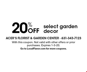20% Off select garden decor. With this coupon. Not valid with other offers or prior purchases. Expires 1-3-20. Go to LocalFlavor.com for more coupons.