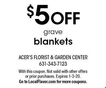 $5 OFF grave blankets. With this coupon. Not valid with other offers or prior purchases. Expires 1-3-20. Go to LocalFlavor.com for more coupons.