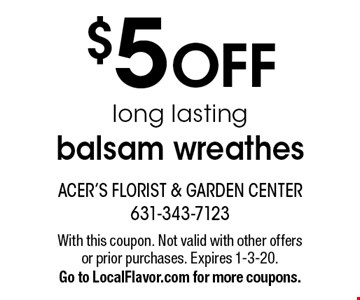$5 OFF long lasting balsam wreathes. With this coupon. Not valid with other offers or prior purchases. Expires 1-3-20. Go to LocalFlavor.com for more coupons.