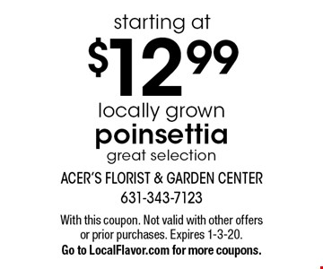 Locally grown poinsettia starting at $12 .99. Great selection. With this coupon. Not valid with other offers or prior purchases. Expires 1-3-20. Go to LocalFlavor.com for more coupons.