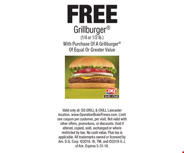 FREE Grillburger (1/4 or 1/2 lb.) With Purchase Of A Grillburger Of Equal Or Greater Value. Valid only at: DQ GRILL & CHILL Lancaster location. www.OperationBrainFreeze.com. Limit one coupon per customer, per visit. Not valid with other offers, promotions, or discounts. Void if altered, copied, sold, exchanged or where restricted by law. No cash value. Plus tax is applicable. All trademarks owned or licensed by Am. D.Q. Corp. 2018., TM, and 2018 O.J. of Am. Expires 5-31-19.