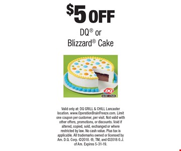 $5OFF DQ or Blizzard Cake. Valid only at: DQ GRILL & CHILL Lancaster location. www.OperationBrainFreeze.com. Limit one coupon per customer, per visit. Not valid with other offers, promotions, or discounts. Void if altered, copied, sold, exchanged or where restricted by law. No cash value. Plus tax is applicable. All trademarks owned or licensed by Am. D.Q. Corp. 2018., TM, and 2018 O.J. of Am. Expires 5-31-19.