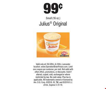 99¢ Small (16 oz.) Julius Original. Valid only at: DQ GRILL & CHILL Lancaster location. www.OperationBrainFreeze.com. Limit one coupon per customer, per visit. Not valid with other offers, promotions, or discounts. Void if altered, copied, sold, exchanged or where restricted by law. No cash value. Plus tax is applicable. All trademarks owned or licensed by Am. D.Q. Corp. 2018., TM, and 2018 O.J. of Am. Expires 5-31-19.