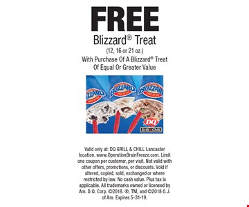 FREE Blizzard Treat (12, 16 or 21 oz.) With Purchase Of A Blizzard Treat Of Equal Or Greater Value. Valid only at: DQ GRILL & CHILL Lancaster location. www.OperationBrainFreeze.com. Limit one coupon per customer, per visit. Not valid with other offers, promotions, or discounts. Void if altered, copied, sold, exchanged or where restricted by law. No cash value. Plus tax is applicable. All trademarks owned or licensed by Am. D.Q. Corp. 2018., TM, and 2018 O.J. of Am. Expires 5-31-19.