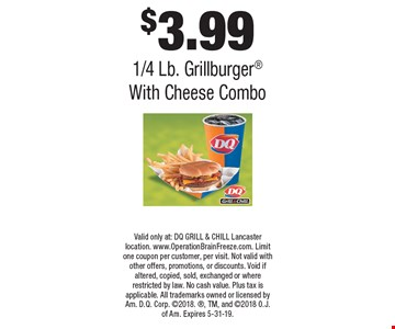 $3.99 1/4 Lb. Grillburger With Cheese Combo. Valid only at: DQ GRILL & CHILL Lancaster location. www.OperationBrainFreeze.com. Limit one coupon per customer, per visit. Not valid with other offers, promotions, or discounts. Void if altered, copied, sold, exchanged or where restricted by law. No cash value. Plus tax is applicable. All trademarks owned or licensed by Am. D.Q. Corp. 2018., TM, and 2018 O.J. of Am. Expires 5-31-19.