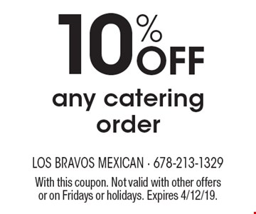 10% off any catering order. With this coupon. Not valid with other offers or on Fridays or holidays. Expires 4/12/19.