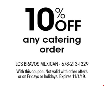 10% off any catering order. With this coupon. Not valid with other offers or on Fridays or holidays. Expires 11/1/19.