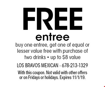 Free entree. Buy one entree, get one of equal or lesser value free with purchase of two drinks. Up to $8 value. With this coupon. Not valid with other offers or on Fridays or holidays. Expires 11/1/19.