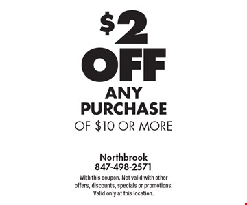 $2 OFF any PURCHASE of $10 or more. With this coupon. Not valid with other offers, discounts, specials or promotions. Valid only at this location.