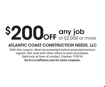 $200 Off any job of $2,000 or more . With this coupon. Must be presented before proposal/contract signed. Not valid with other offers or prior purchases. Valid only at time of contact. Expires 11/8/19. Go to LocalFlavor.com for more coupons.