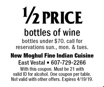 1/2 price bottles of wine bottles under $70. Call for reservations Sun., Mon. & Tues. With this coupon. Must be 21 with valid ID for alcohol. One coupon per table. Not valid with other offers. Expires 4/19/19.