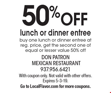 50% OFF lunch or dinner entree. Buy one lunch or dinner entree at reg. price, get the second one of equal or lesser value 50% off. With coupon only. Not valid with other offers. Expires 5-3-19. Go to LocalFlavor.com for more coupons.