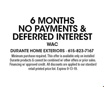6 Months No Payments & Deferred Interest WAC. Minimum purchase required. This offer is available only on installed Durante products & cannot be combined w/ other offers or prior sales. Financing w/ approved credit. All discounts are applied to our standard retail printed price list. Expires 9-13-19.