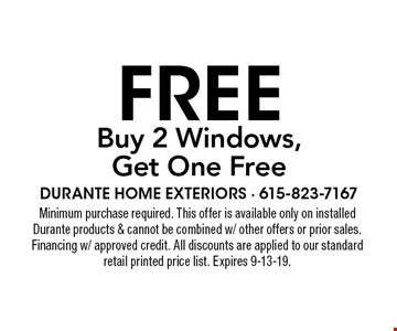 Buy 2 Windows, Get One Free. Minimum purchase required. This offer is available only on installed Durante products & cannot be combined w/ other offers or prior sales. Financing w/ approved credit. All discounts are applied to our standard retail printed price list. Expires 9-13-19.