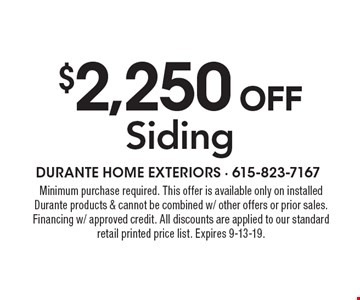 $2,250 off Siding. Minimum purchase required. This offer is available only on installed Durante products & cannot be combined w/ other offers or prior sales. Financing w/ approved credit. All discounts are applied to our standard retail printed price list. Expires 9-13-19.